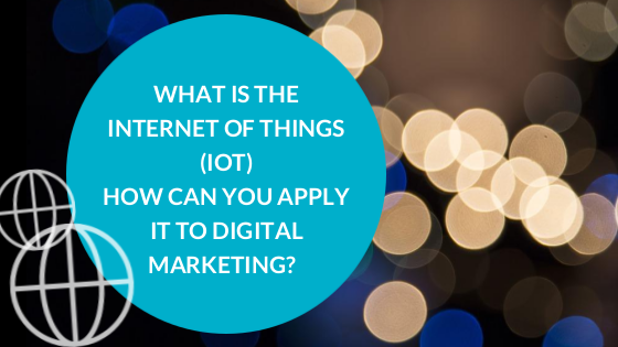 What Is The Internet of Things (IoT) and How Can You Apply to Digital Marketing