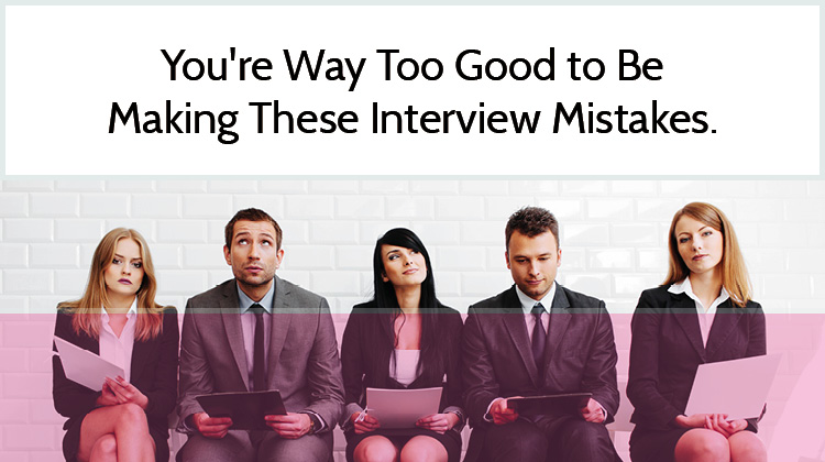 You're Way Too Good to Be Making These Interview Mistakes