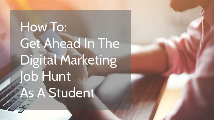 How To Get Ahead In The Digital Marketing Job Hunt As A Student