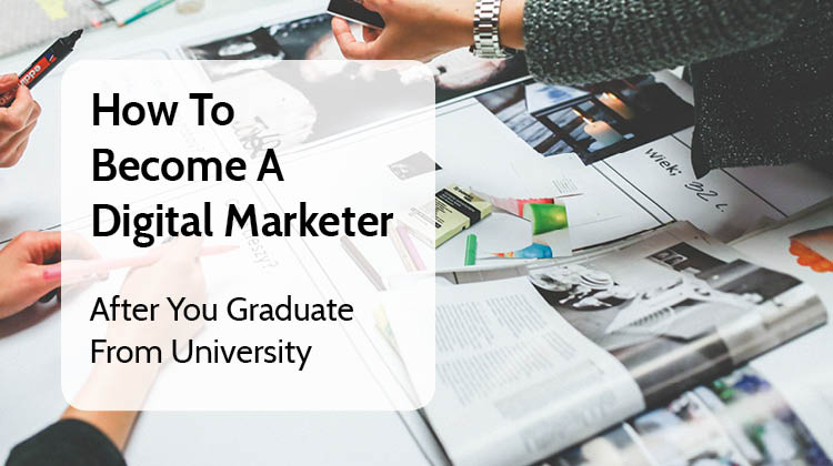 How to Become a Digital Marketer After You Graduate From University