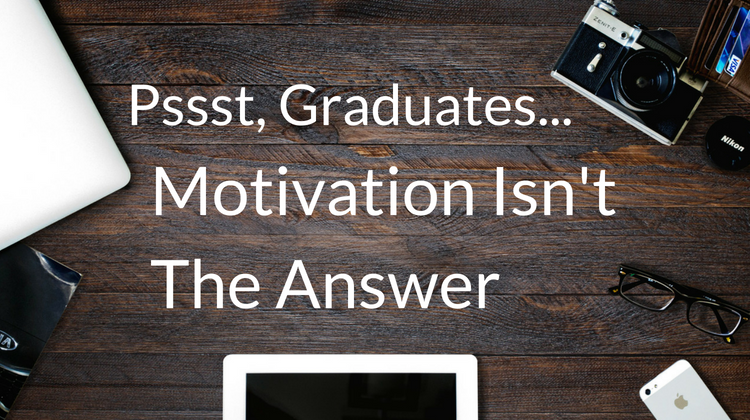 Pssst… Motivation Isn't the Answer To Your Graduate Problems