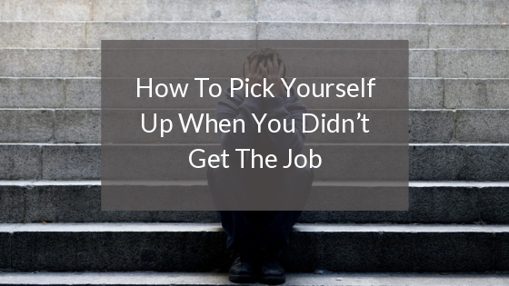 How To Pick Yourself Up When You Didnt Get The Job