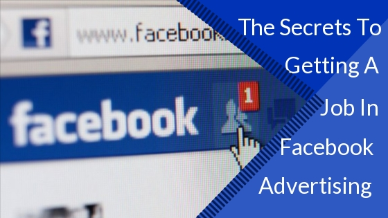 The Secrets To Getting A Job In Facebook Advertising