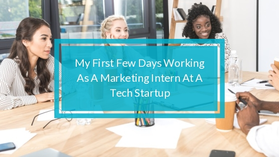 My First Few Days Working As A Marketing Intern At A Tech